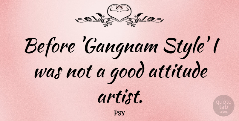 Psy Quote About Attitude, Artist, Style: Before Gangnam Style I Was...