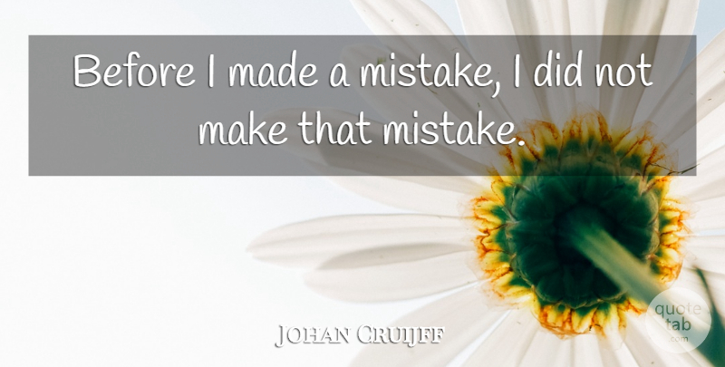 Johan Cruijff Quote About undefined: Before I Made A Mistake...