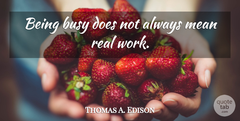 Thomas A. Edison Quote About Real, Mean, Infinite Intelligence: Being Busy Does Not Always...