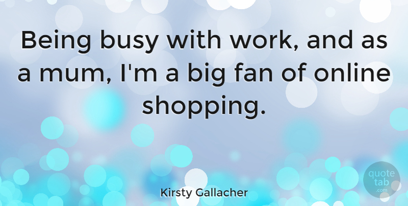 Kirsty Gallacher Quote About Shopping, Fans, Busy: Being Busy With Work And...