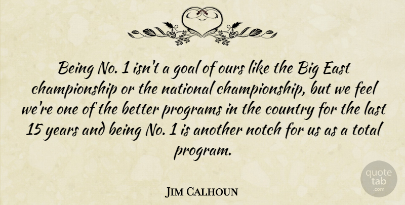Jim Calhoun Quote About Country, East, Goal, Last, National: Being No 1 Isnt A...