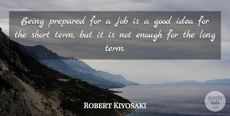 Robert Kiyosaki Quote About Jobs, Ideas, Long: Being Prepared For A Job...