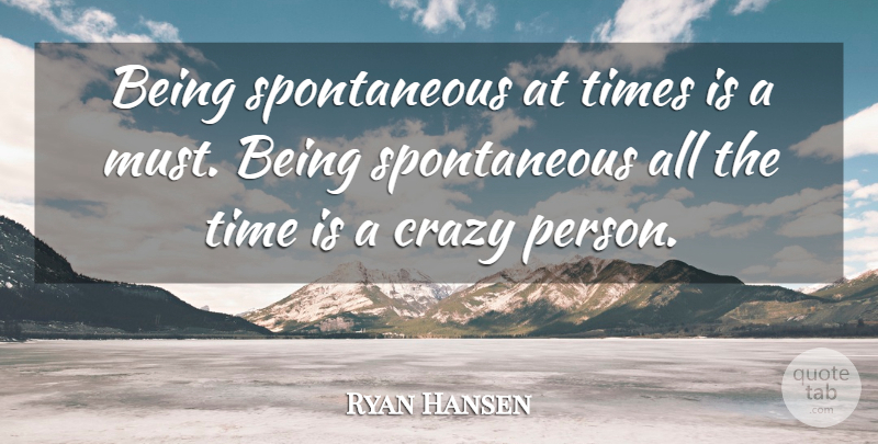 Ryan Hansen Quote About Time: Being Spontaneous At Times Is...