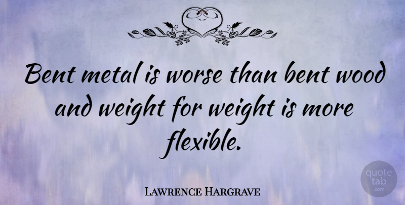 Lawrence Hargrave Quote About Weight, Woods, Bent: Bent Metal Is Worse Than...