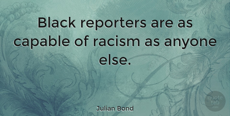 Julian Bond Quote About Racism, Black, Racist: Black Reporters Are As Capable...
