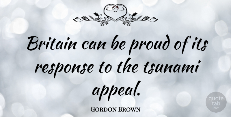 Gordon Brown Quote About Proud, Britain, Appeals: Britain Can Be Proud Of...