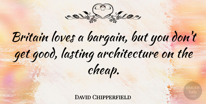 David Chipperfield Quote About Architecture, Britain, Lasting: Britain Loves A Bargain But...