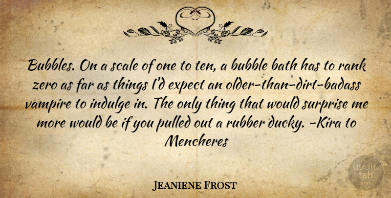 Jeaniene Frost Quote About Zero, Badass, Indulge In: Bubbles On A Scale Of...