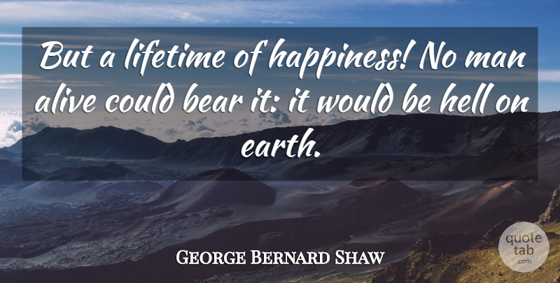 George Bernard Shaw Quote About Alive, Bear, Hell, Lifetime, Man: But A Lifetime Of Happiness...