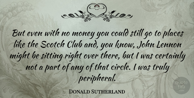 Donald Sutherland Quote About Circles, Scotch, Sitting: But Even With No Money...