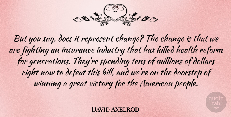 David Axelrod Quote About Change, Defeat, Dollars, Doorstep, Fighting: But You Say Does It...