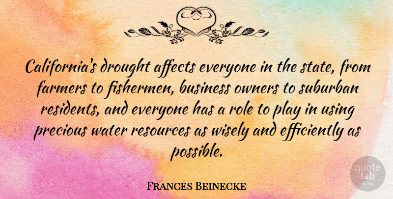 Frances Beinecke Quote About Affects, Business, Drought, Farmers, Owners: Californias Drought Affects Everyone In...