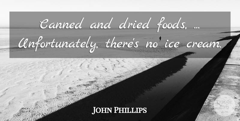 John Phillips Quote About Canned, Dried, Ice: Canned And Dried Foods Unfortunately...