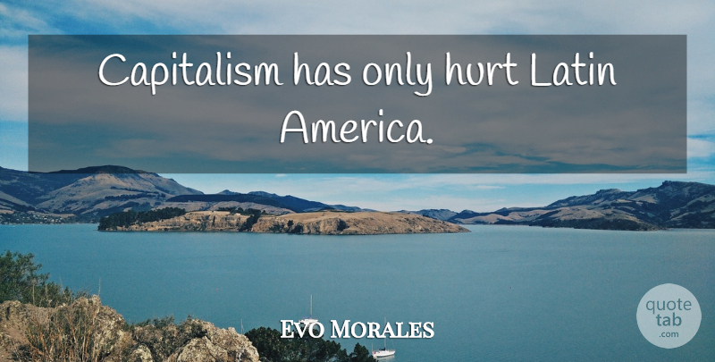 Evo Morales Quote About Hurt, Latin, America: Capitalism Has Only Hurt Latin...