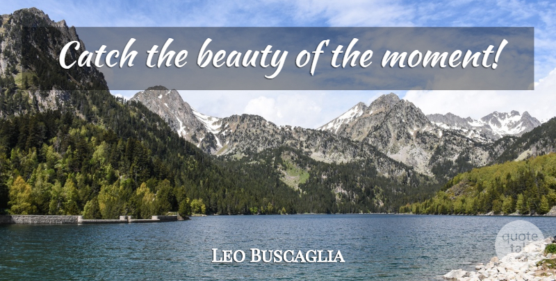 Leo Buscaglia Quote About Moments: Catch The Beauty Of The...