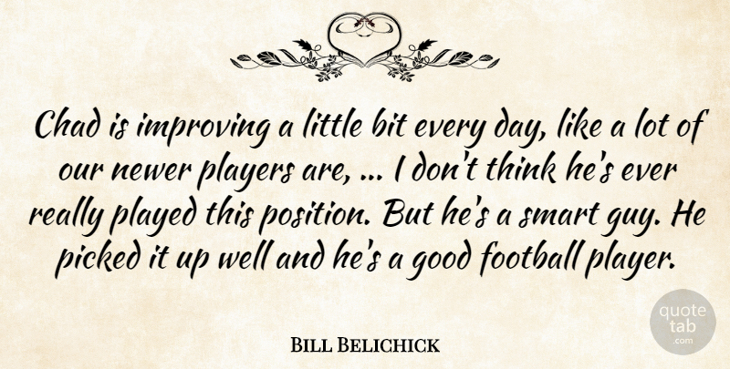 Bill Belichick Quote About Bit, Chad, Football, Good, Improving: Chad Is Improving A Little...