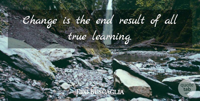 Leo Buscaglia Quote About Inspirational, Life, Change: Change Is The End Result...