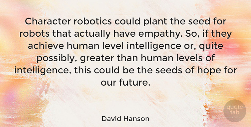 David Hanson Quote About Achieve, Future, Greater, Hope, Human: Character Robotics Could Plant The...