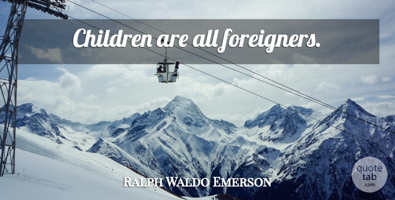 Ralph Waldo Emerson Quote About Motivational, Success, Children: Children Are All Foreigners...