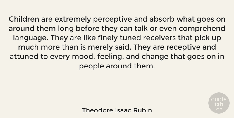Theodore Isaac Rubin Quote About Absorb, Attuned, Change, Children, Comprehend: Children Are Extremely Perceptive And...