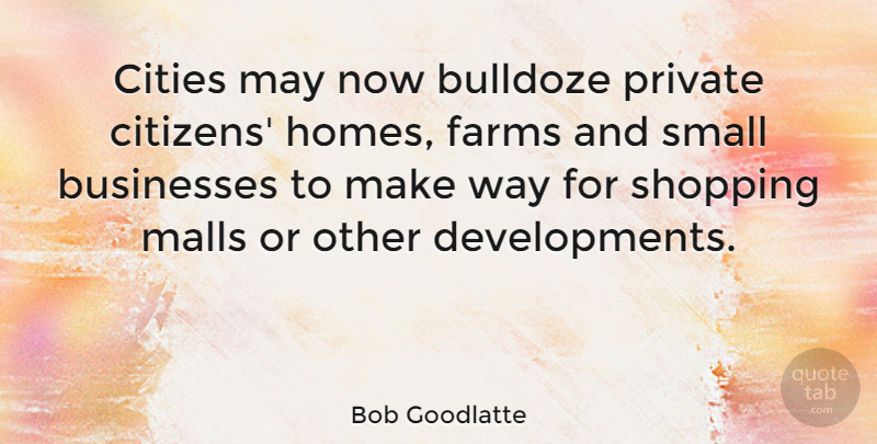 Bob Goodlatte Quote About Home, Cities, Shopping: Cities May Now Bulldoze Private...