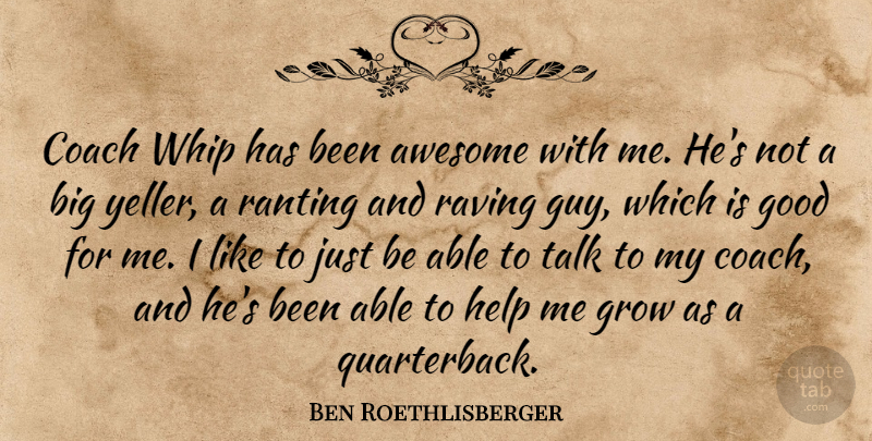 Ben Roethlisberger Quote About Awesome, Coach, Good, Grow, Help: Coach Whip Has Been Awesome...