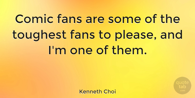 Kenneth Choi Quote About Comic, Fans, Toughest: Comic Fans Are Some Of...