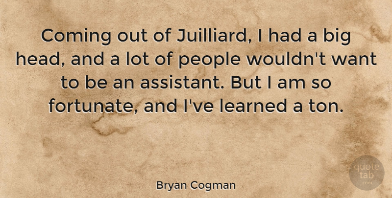 Bryan Cogman Quote About Coming, People: Coming Out Of Juilliard I...