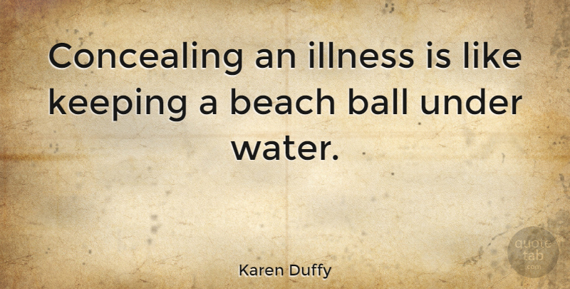 Karen Duffy Quote About Beach, Water, Balls: Concealing An Illness Is Like...