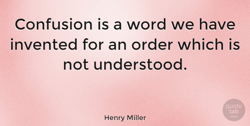 Henry Miller Quote About Order, Confusion, Understanding: Confusion Is A Word We...