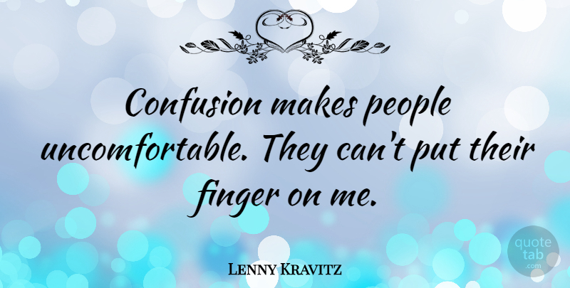 Lenny Kravitz Quote About Confusion, People, Fingers: Confusion Makes People Uncomfortable They...