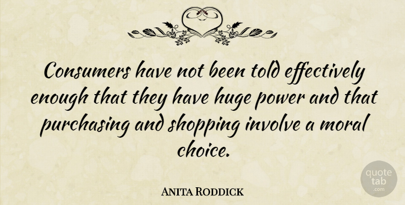 Anita Roddick Quote About Shopping, Choices, Moral: Consumers Have Not Been Told...