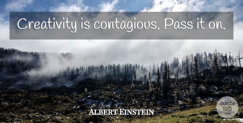 Albert Einstein Quote About Creativity, Ideas, Contagious: Creativity Is Contagious Pass It...