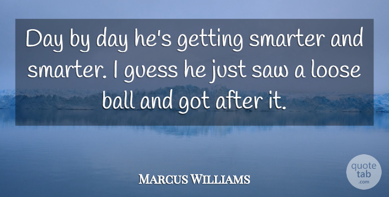 Marcus Williams Quote About Ball, Guess, Loose, Saw, Smarter: Day By Day Hes Getting...