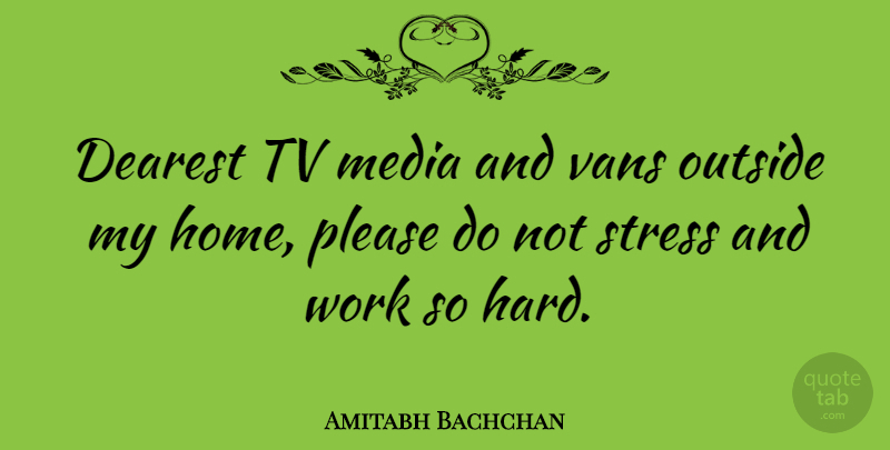 Amitabh Bachchan Quote About Stress, Home, Media: Dearest Tv Media And Vans...