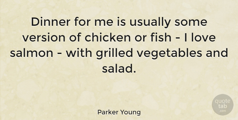 Parker Young Quote About Chicken, Dinner, Fish, Love, Salmon: Dinner For Me Is Usually...