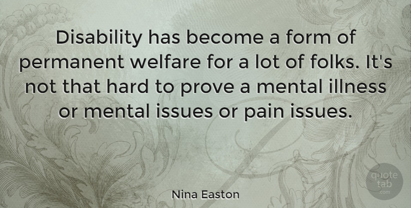 Nina Easton Quote About Form, Hard, Illness, Issues, Mental: Disability Has Become A Form...
