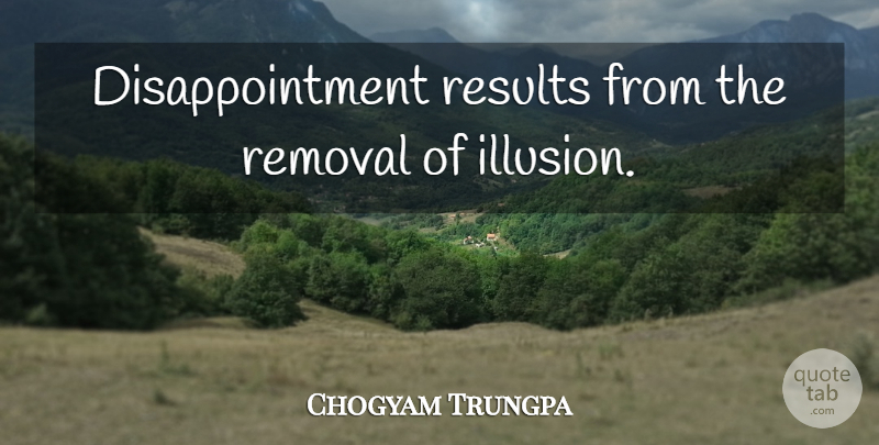 Chogyam Trungpa Quote About Disappointment, Illusion, Results: Disappointment Results From The Removal...