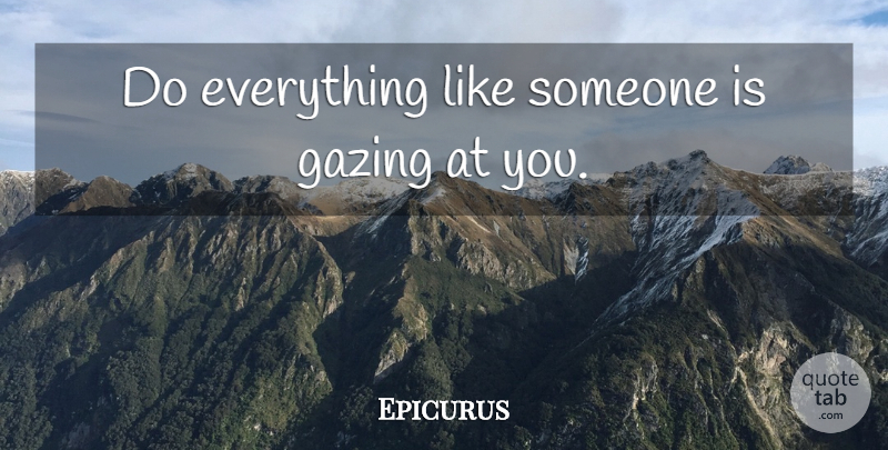 Epicurus Quote About Gazing: Do Everything Like Someone Is...