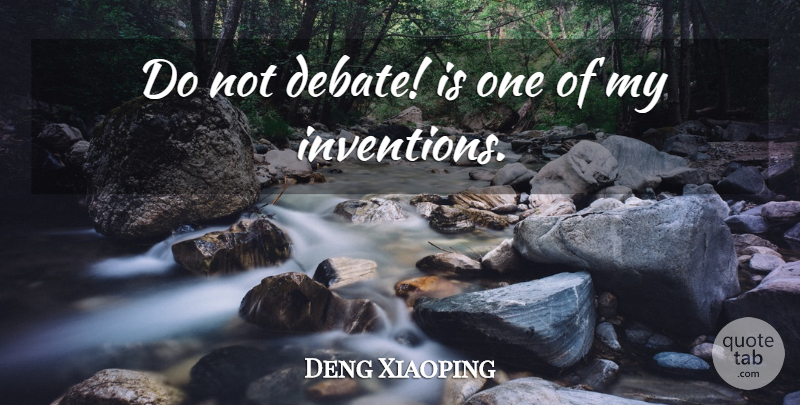 Deng Xiaoping Quote About Debate, Invention: Do Not Debate Is One...