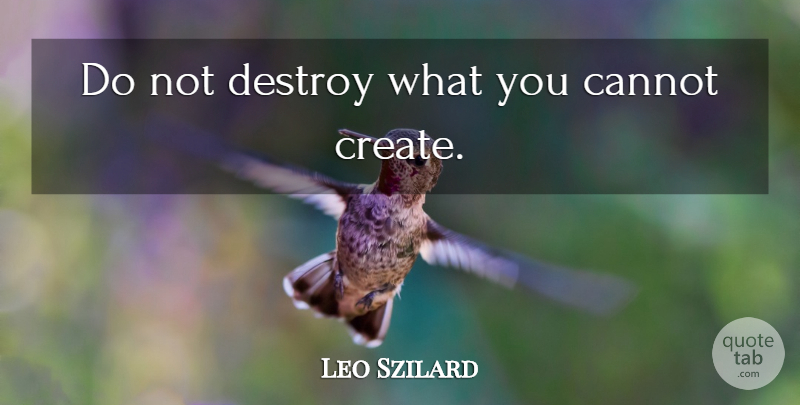 Leo Szilard Quote About undefined: Do Not Destroy What You...