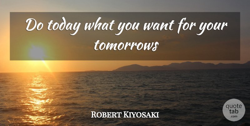 Robert Kiyosaki Quote About Today, Want, Tomorrow: Do Today What You Want...