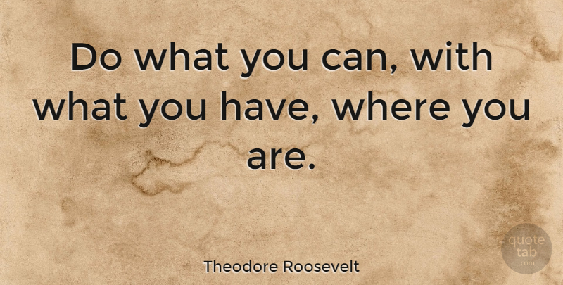 Theodore Roosevelt Quote About Inspirational, Motivational, Success: Do What You Can With...