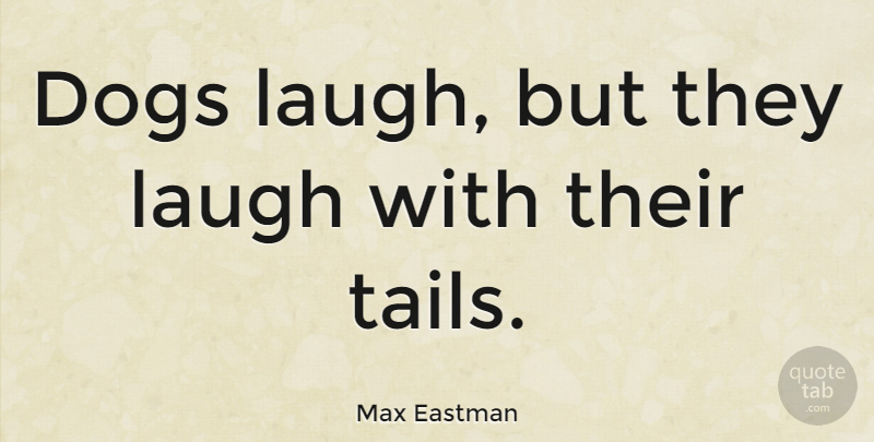 Max Eastman Quote About Dog, Laughter, Laughing: Dogs Laugh But They Laugh...