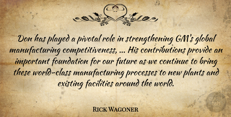 Rick Wagoner Quote About Bring, Continue, Existing, Facilities, Foundation: Don Has Played A Pivotal...
