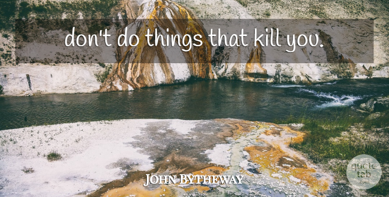 John Bytheway Quote About undefined: Dont Do Things That Kill...