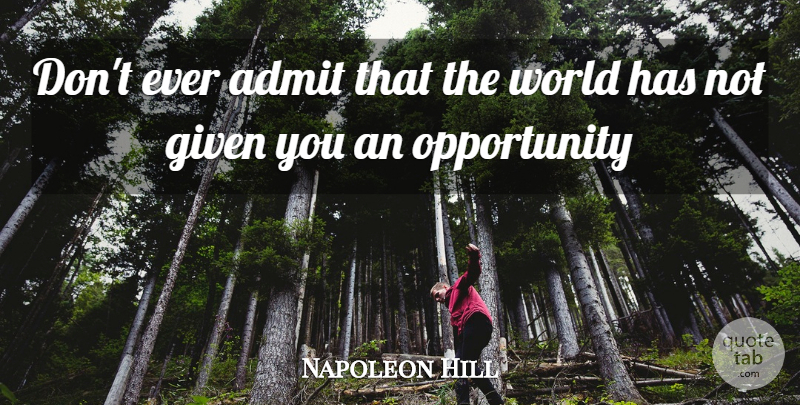 Napoleon Hill Quote About Opportunity, World, Given: Dont Ever Admit That The...
