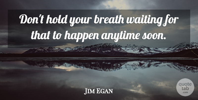 Jim Egan Quote About Anytime, Breath, Happen, Hold, Waiting: Dont Hold Your Breath Waiting...