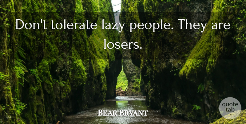 Bear Bryant Quote About Lazy People, Laziness, Loser: Dont Tolerate Lazy People They...