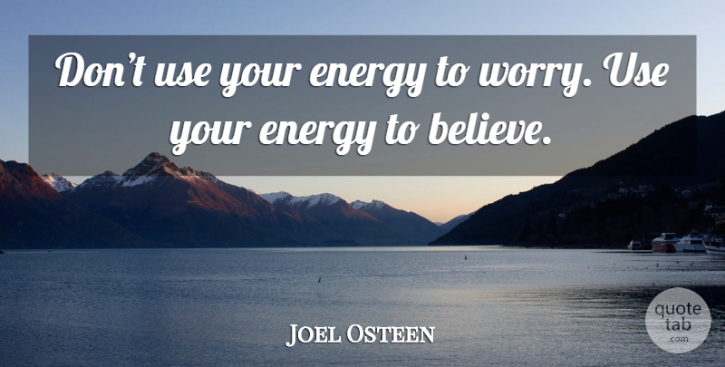 Joel Osteen Quote About Believe, Worry, Use: Dont Use Your Energy To...